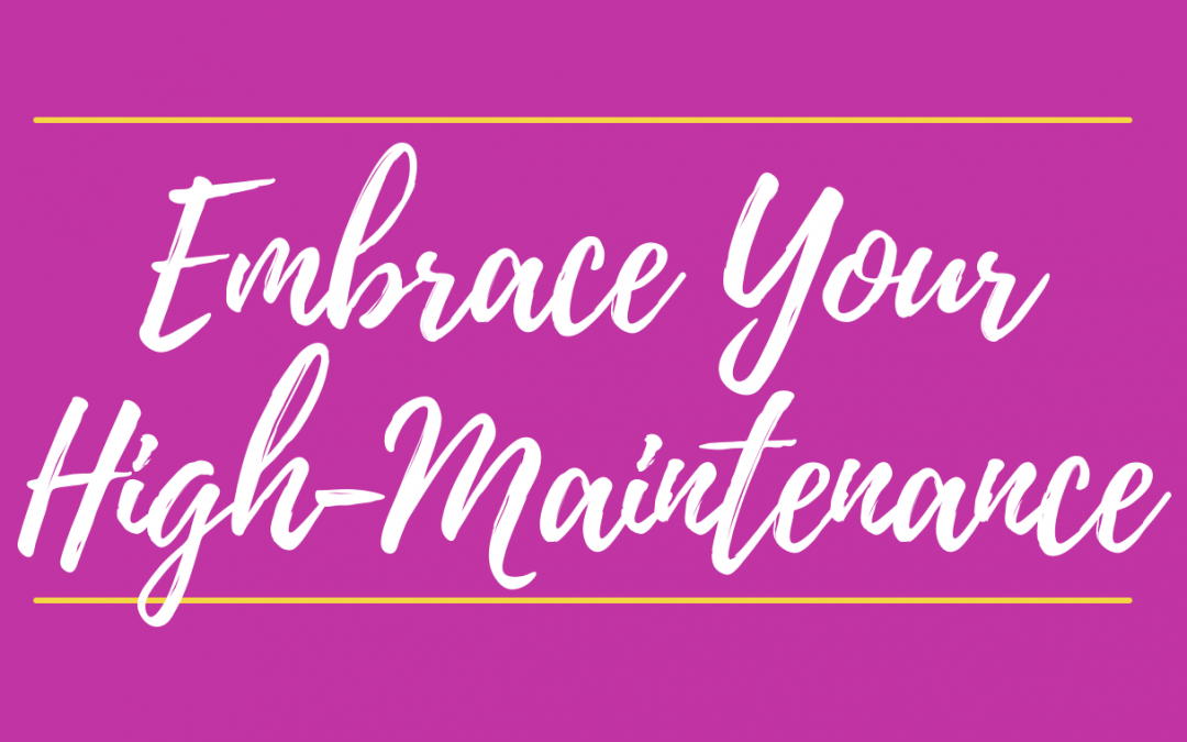 High-Maintenance—and Proud Of It!